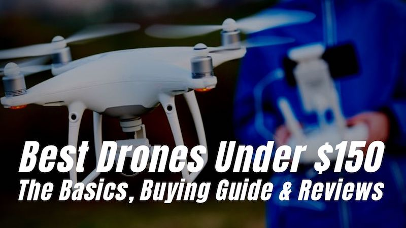 Best Drones Under $150. The Basics, Buying Guide And Reviews