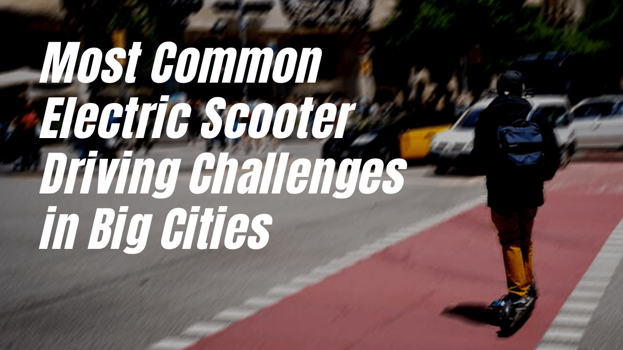 6 MOST COMMON ELECTRIC SCOOTER DRIVING CHALLENGES IN BIG CITIES