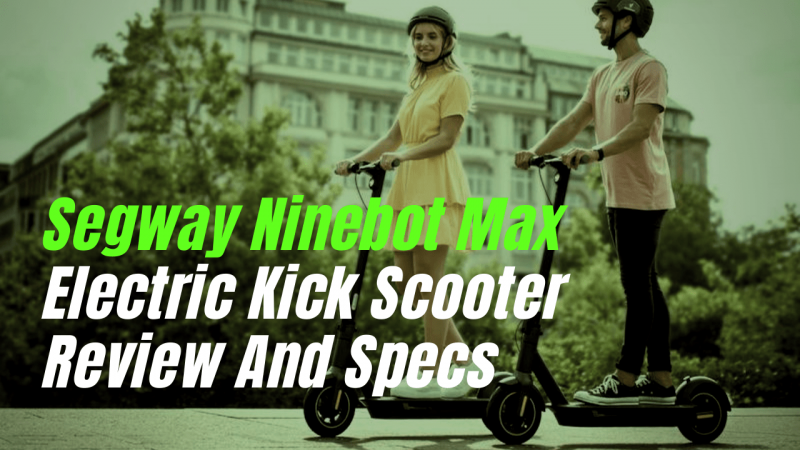 SEGWAY NINEBOT MAX ELECTRIC KICK SCOOTER REVIEW AND SPECS