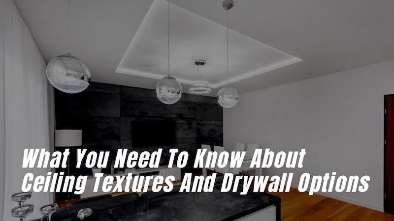 What You Need To Know About Ceiling Textures And Drywall Options